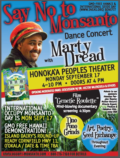 "marty dread concert 9 17 Big Island Weekly: Honoka'a to host ""Occupy Monsanto"" protest rally and concert on September 17 University of Hawaii UH Taro Patch Gifts Syngenta Pioneer Hi Bred Pioneer Pesticide Occupy Monsanto Monsanto Mendocino County Marty Dread Kawaiholehole Farm Island Dairy Inc Industry India Honokaa. HI Hector Valenzuela Hawaii Harry Kim GMO Labeling GMO Corn gmo GM Crops Eden Peart Dupont Dow Concert Britt Bailey Bitter Seeds Biotechnology Industry Organization biofuel BIO Big Island Dairy Big Island Bayer BASF Alan McNarie"